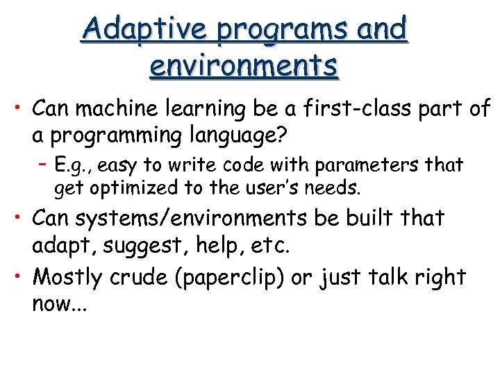 Adaptive programs and environments • Can machine learning be a first-class part of a
