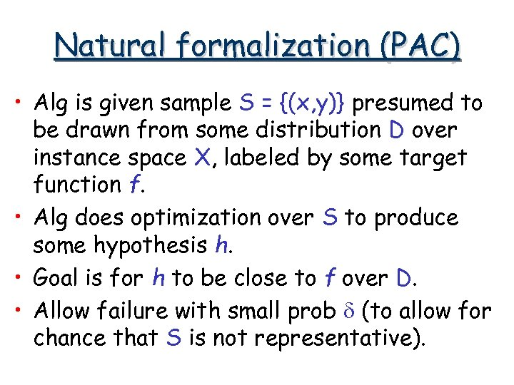 Natural formalization (PAC) • Alg is given sample S = {(x, y)} presumed to