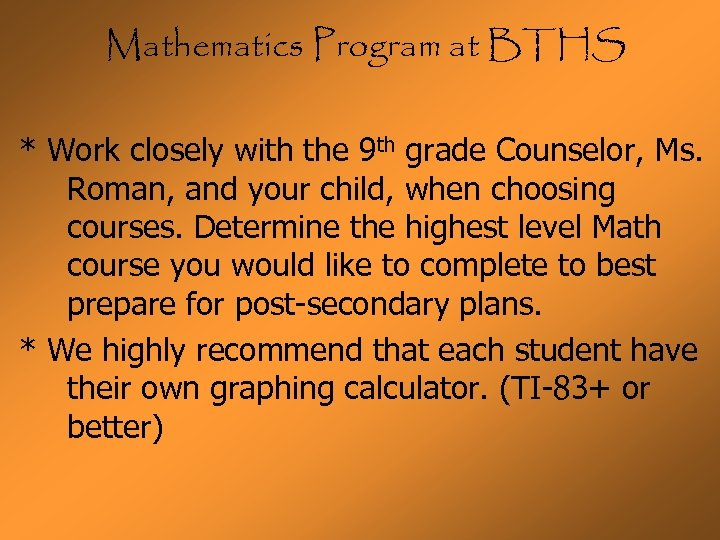 Mathematics Program at BTHS * Work closely with the 9 th grade Counselor, Ms.