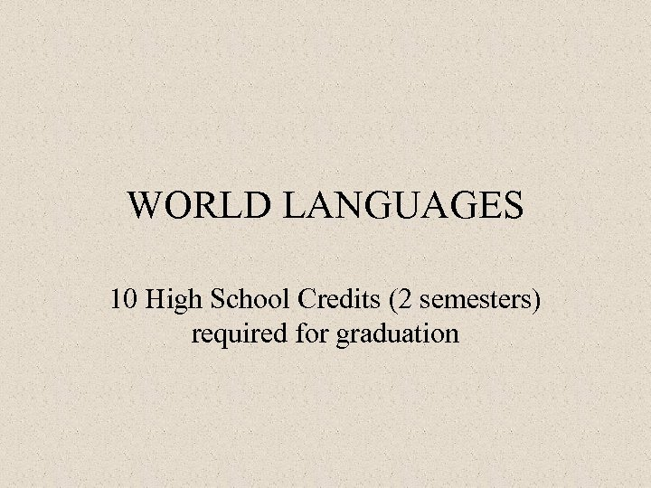 WORLD LANGUAGES 10 High School Credits (2 semesters) required for graduation