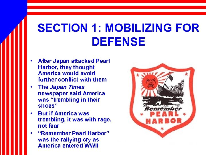 SECTION 1: MOBILIZING FOR DEFENSE • After Japan attacked Pearl Harbor, they thought America