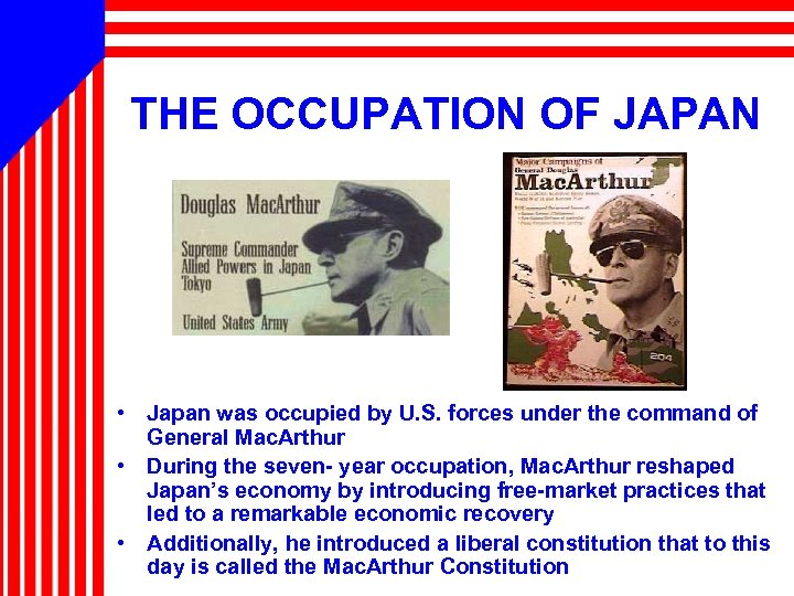 THE OCCUPATION OF JAPAN • Japan was occupied by U. S. forces under the
