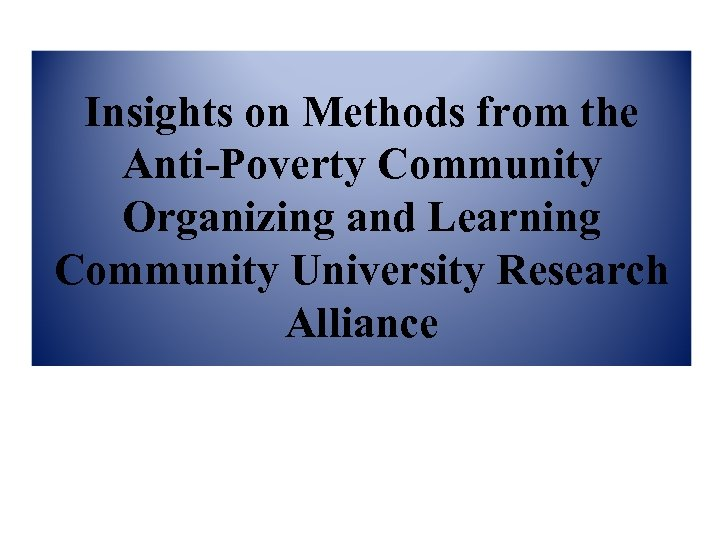 Insights on Methods from the Anti-Poverty Community Organizing and Learning Community University Research Alliance