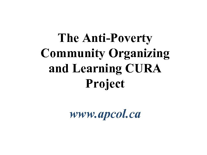 The Anti-Poverty Community Organizing and Learning CURA Project www. apcol. ca