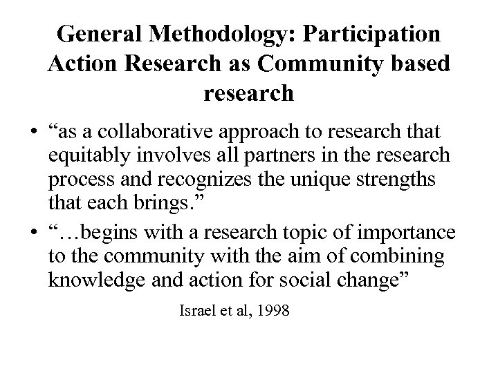 """General Methodology: Participation Action Research as Community based research • """"as a collaborative approach"""
