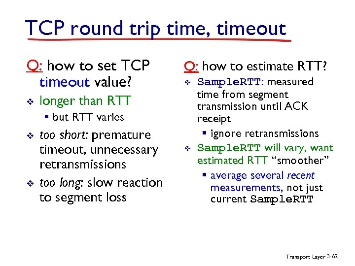 TCP round trip time, timeout Q: how to set TCP timeout value? v Q: