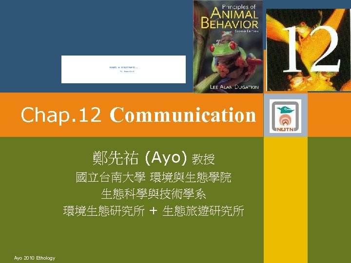 Chap. 12 Communication 鄭先祐 (Ayo) 教授 國立台南大學 環境與生態學院 生態科學與技術學系 環境生態研究所 + 生態旅遊研究所 Ayo 2010