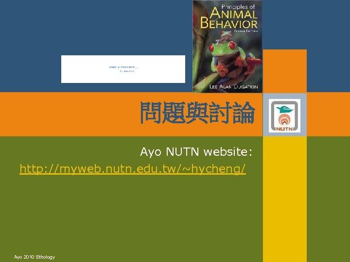 問題與討論 Ayo NUTN website: http: //myweb. nutn. edu. tw/~hycheng/ Ayo 2010 Ethology