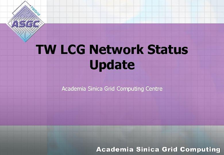 TW LCG Network Status Update Academia Sinica Grid Computing Centre