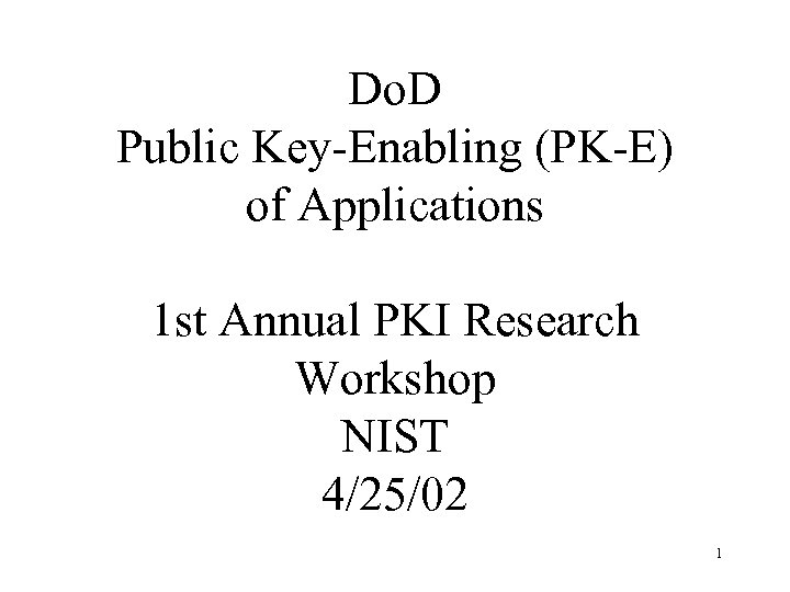 Do. D Public Key-Enabling (PK-E) of Applications 1 st Annual PKI Research Workshop NIST