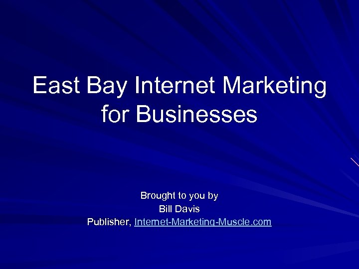 East Bay Internet Marketing for Businesses Brought to you by Bill Davis Publisher, Internet-Marketing-Muscle.