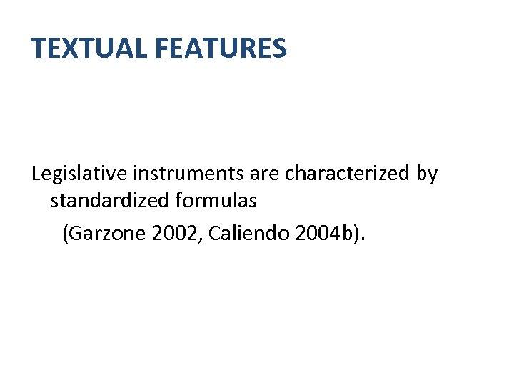 TEXTUAL FEATURES Legislative instruments are characterized by standardized formulas (Garzone 2002, Caliendo 2004 b).