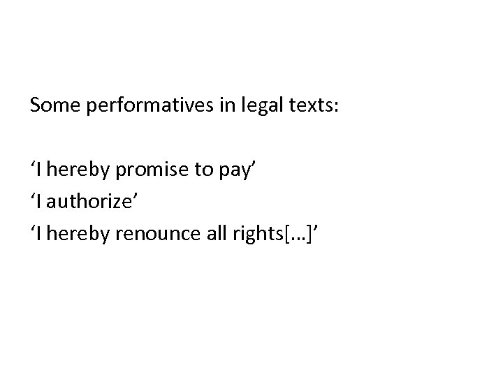 Some performatives in legal texts: 'I hereby promise to pay' 'I authorize' 'I hereby