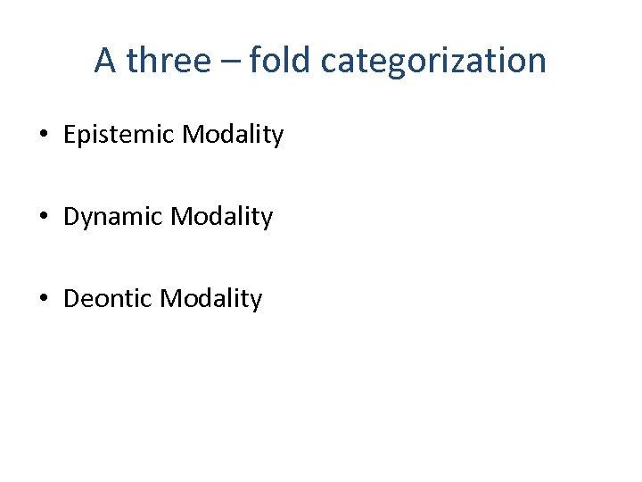 A three – fold categorization • Epistemic Modality • Dynamic Modality • Deontic Modality