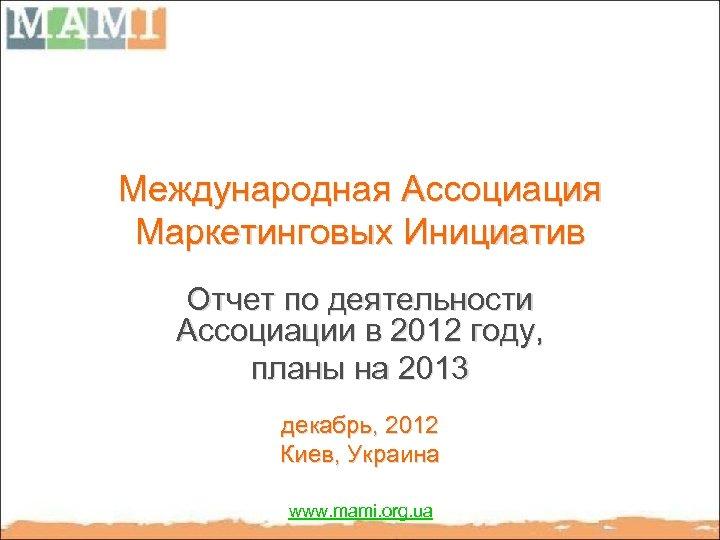 Международная Ассоциация Маркетинговых Инициатив Отчет по деятельности Ассоциации в 2012 году, планы на 2013