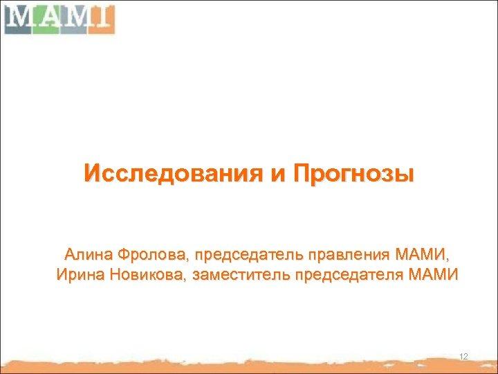 Исследования и Прогнозы Алина Фролова, председатель правления МАМИ, Ирина Новикова, заместитель председателя МАМИ 12