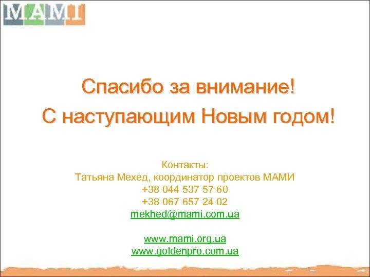 Спасибо за внимание! С наступающим Новым годом! Контакты: Татьяна Мехед, координатор проектов МАМИ +38