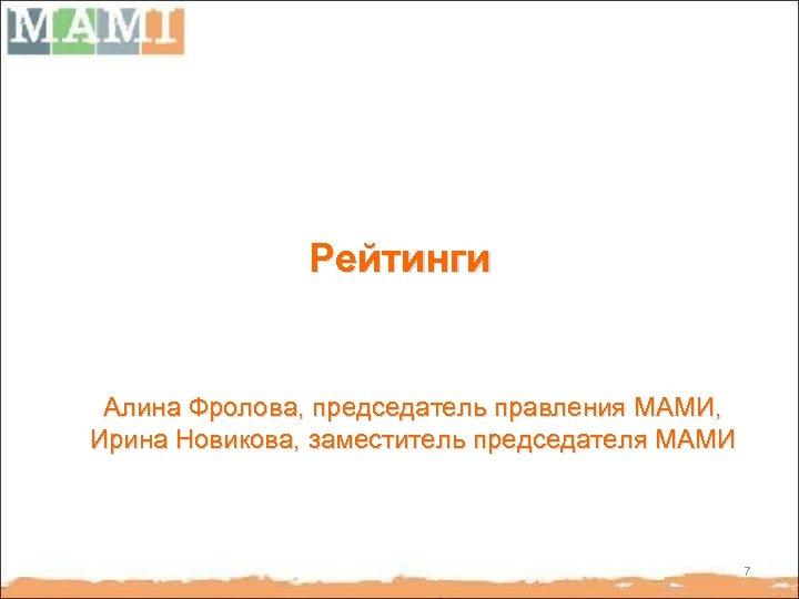 Рейтинги Алина Фролова, председатель правления МАМИ, Ирина Новикова, заместитель председателя МАМИ 7