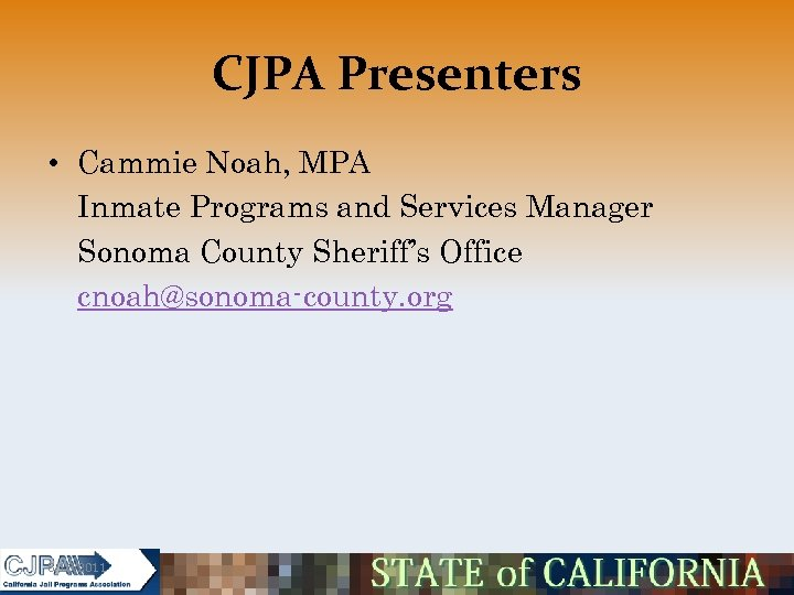 CJPA Presenters • Cammie Noah, MPA Inmate Programs and Services Manager Sonoma County Sheriff's