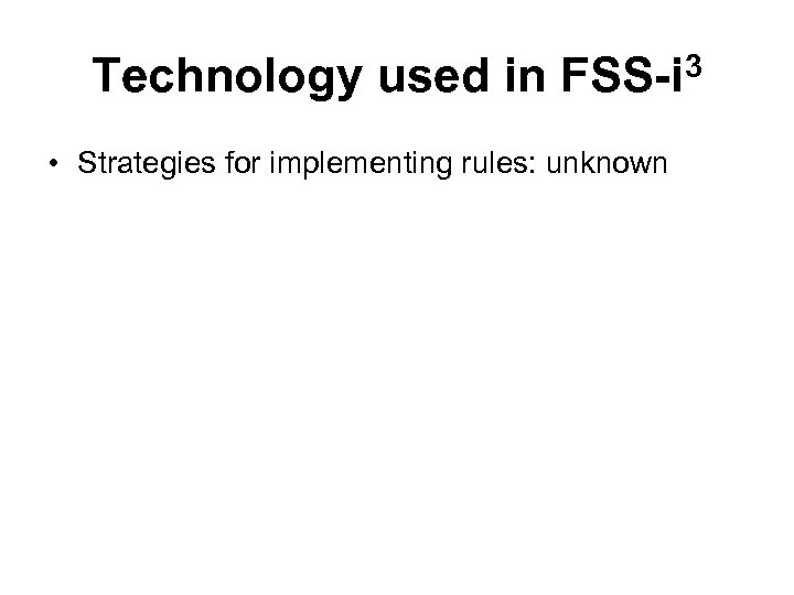Technology used in FSS-i 3 • Strategies for implementing rules: unknown