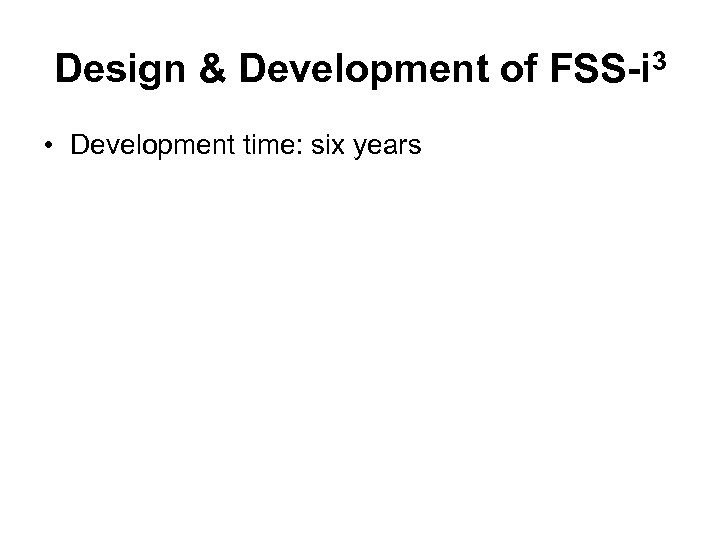 Design & Development of FSS-i 3 • Development time: six years