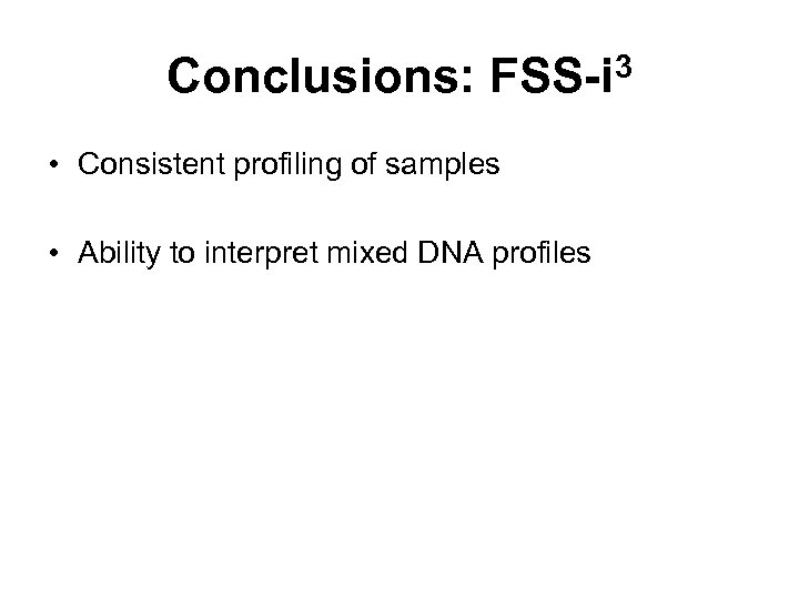 Conclusions: FSS-i 3 • Consistent profiling of samples • Ability to interpret mixed DNA