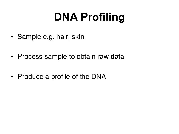 DNA Profiling • Sample e. g. hair, skin • Process sample to obtain raw