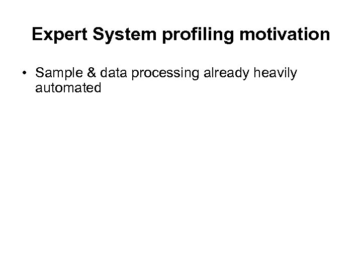 Expert System profiling motivation • Sample & data processing already heavily automated