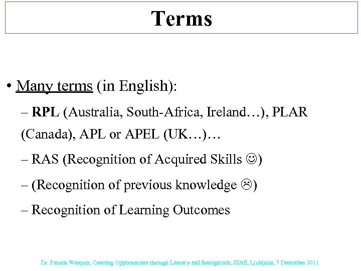 Terms • Many terms (in English): – RPL (Australia, South-Africa, Ireland…), PLAR (Canada), APL
