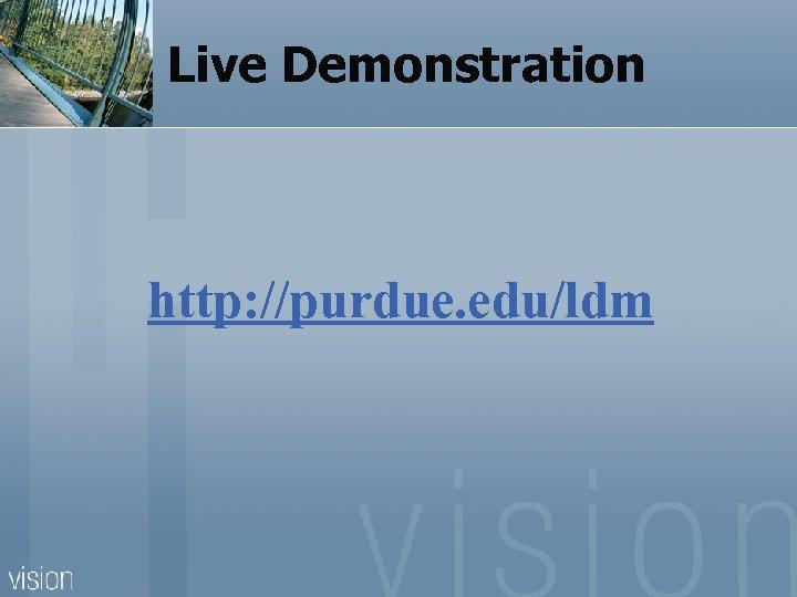 Live Demonstration http: //purdue. edu/ldm