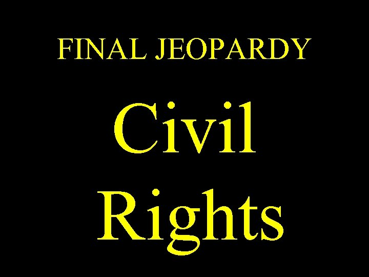 FINAL JEOPARDY Civil Rights