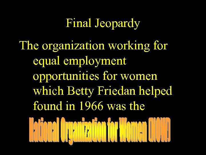 Final Jeopardy The organization working for equal employment opportunities for women which Betty Friedan
