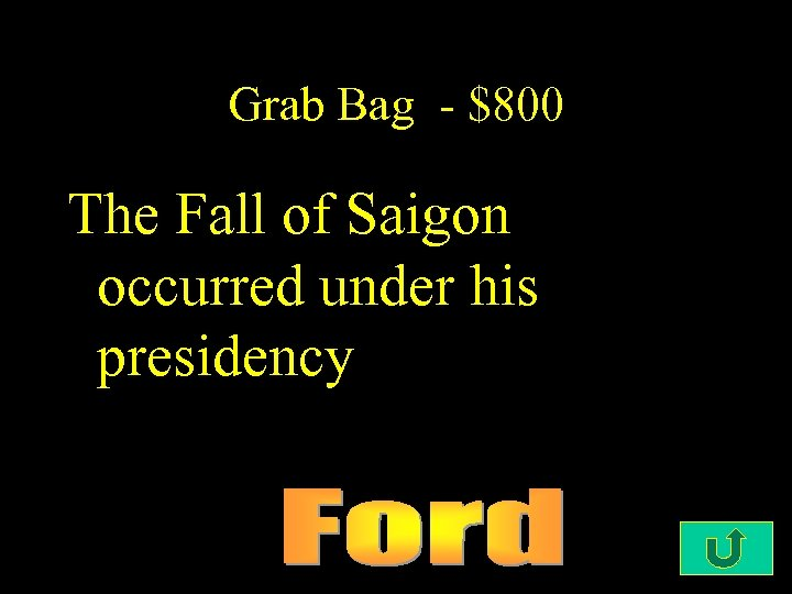 Grab Bag - $800 The Fall of Saigon occurred under his presidency