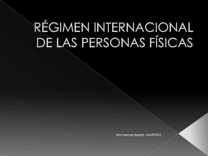 RÉGIMEN INTERNACIONAL DE LAS PERSONAS FÍSICAS Prof. Norma Beatriz MARTINEZ