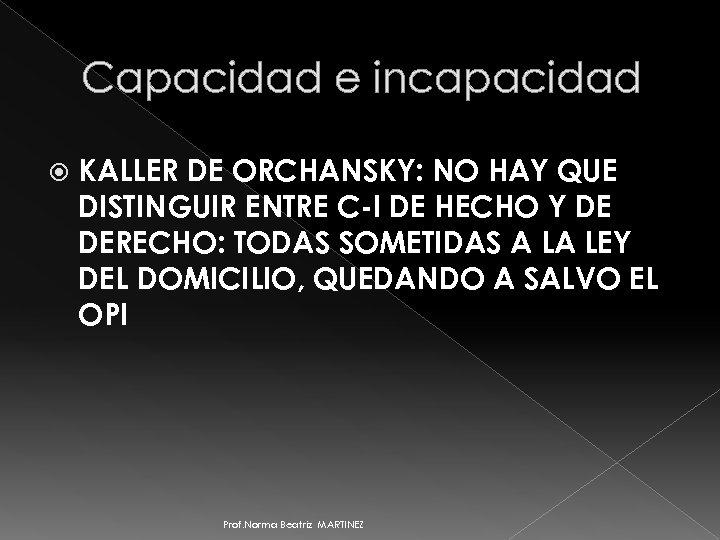 Capacidad e incapacidad KALLER DE ORCHANSKY: NO HAY QUE DISTINGUIR ENTRE C-I DE HECHO