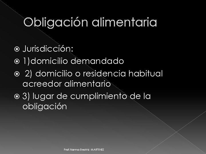 Obligación alimentaria Jurisdicción: 1)domicilio demandado 2) domicilio o residencia habitual acreedor alimentario 3) lugar