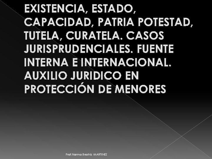 EXISTENCIA, ESTADO, CAPACIDAD, PATRIA POTESTAD, TUTELA, CURATELA. CASOS JURISPRUDENCIALES. FUENTE INTERNACIONAL. AUXILIO JURIDICO EN