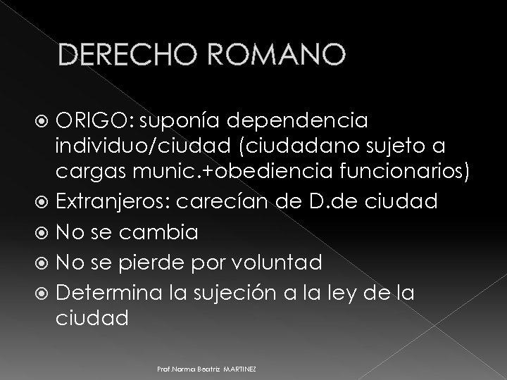 DERECHO ROMANO ORIGO: suponía dependencia individuo/ciudad (ciudadano sujeto a cargas munic. +obediencia funcionarios) Extranjeros: