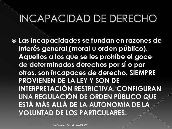 INCAPACIDAD DE DERECHO Las incapacidades se fundan en razones de interés general (moral u