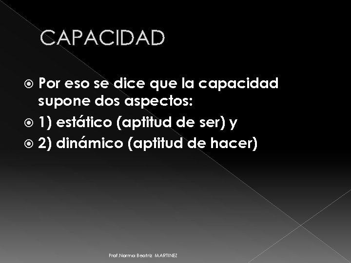 CAPACIDAD Por eso se dice que la capacidad supone dos aspectos: 1) estático (aptitud
