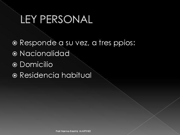 LEY PERSONAL Responde a su vez, a tres ppios: Nacionalidad Domicilio Residencia habitual Prof.