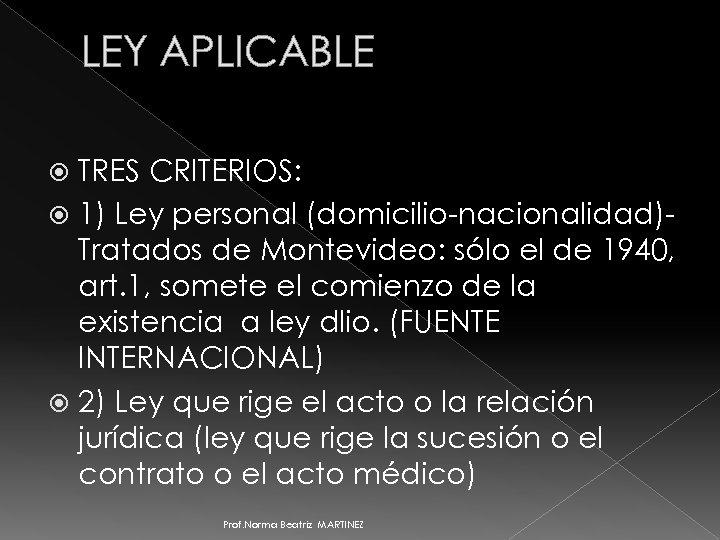 LEY APLICABLE TRES CRITERIOS: 1) Ley personal (domicilio-nacionalidad)Tratados de Montevideo: sólo el de 1940,