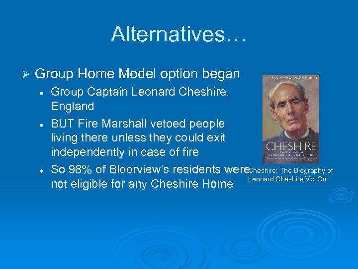 Alternatives… Ø Group Home Model option began l l l Group Captain Leonard Cheshire,