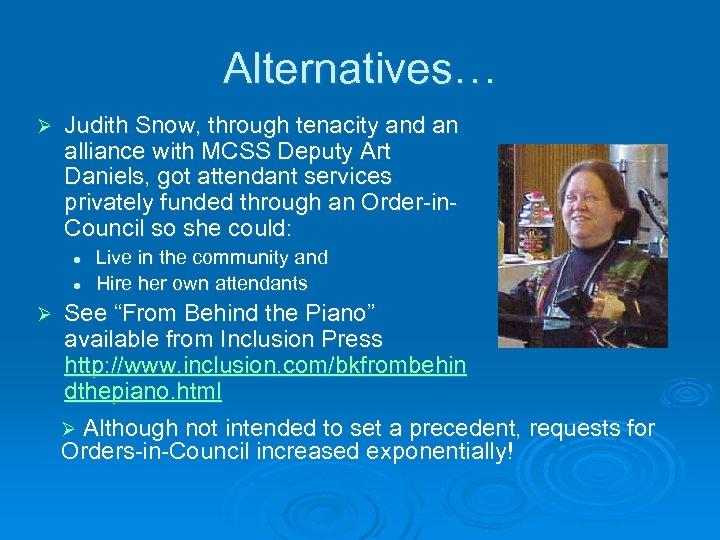 Alternatives… Ø Judith Snow, through tenacity and an alliance with MCSS Deputy Art Daniels,