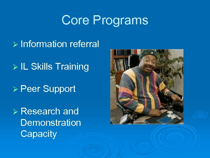 Core Programs Ø Information referral Ø IL Skills Training Ø Peer Support Ø Research