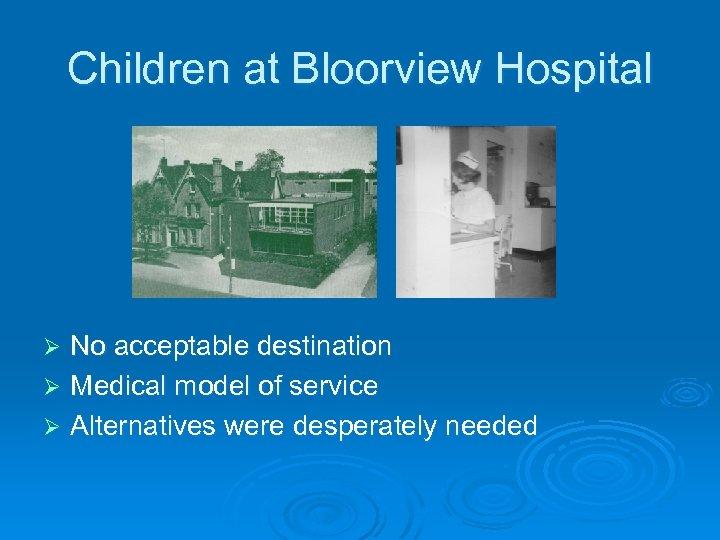 Children at Bloorview Hospital No acceptable destination Ø Medical model of service Ø Alternatives