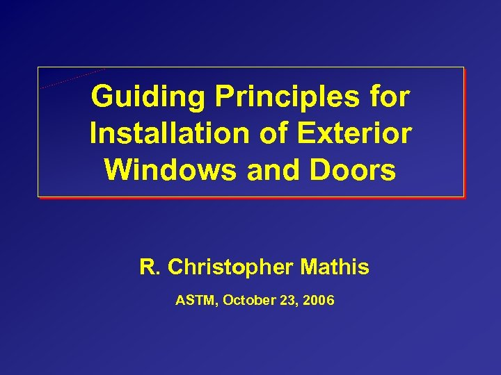 Guiding Principles for Installation of Exterior Windows and Doors R. Christopher Mathis ASTM, October