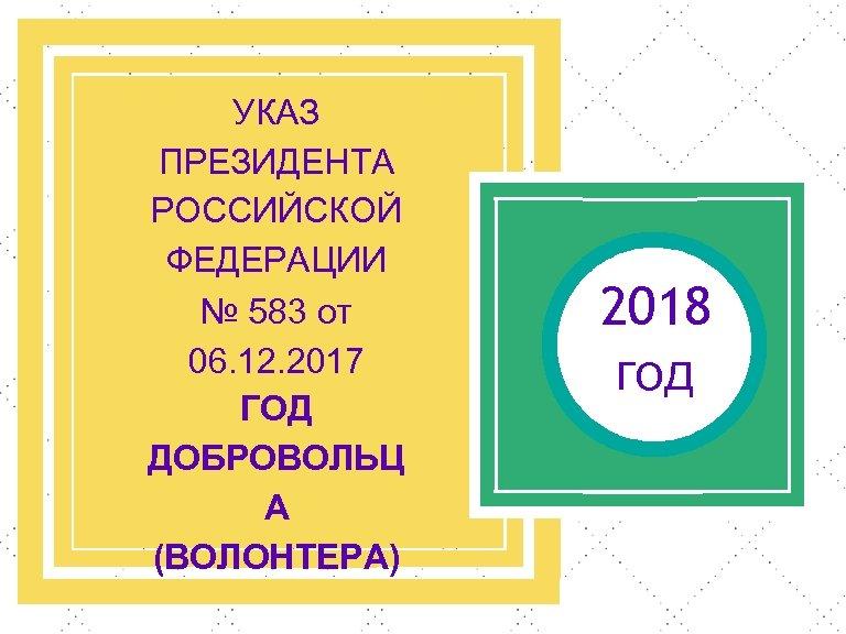 УКАЗ ПРЕЗИДЕНТА РОССИЙСКОЙ ФЕДЕРАЦИИ № 583 от 06. 12. 2017 ГОД ДОБРОВОЛЬЦ А (ВОЛОНТЕРА)