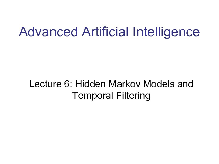 Advanced Artificial Intelligence Lecture 6: Hidden Markov Models and Temporal Filtering
