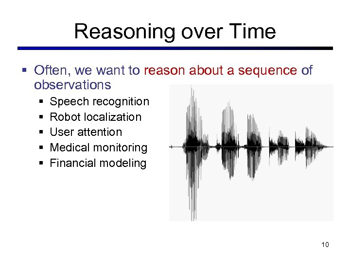 Reasoning over Time § Often, we want to reason about a sequence of observations